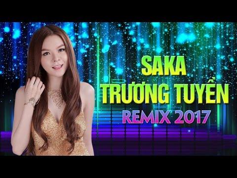 Saka Trương Tuyền Remix 2017 - Liên Khúc Nhạc Trẻ Remix Hay Nhất Saka Trương Tuyền 2017