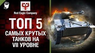 ТОП 5 самых крутых танков на VII уровне - Выпуск №49 - от Red Eagle