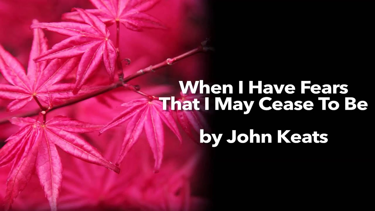 when i have fears that i may cease to be by john keats essay John keats' when i have fears that i may cease to be: analysis of sonnet.