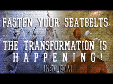FASTEN YOUR SEATBELTS, THE TRANSFORMATION IS HAPPENING!!!   in5d.com