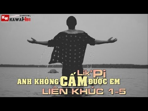Liên Khúc: Anh Không Cấm Được Em (1 - 5) - Lik'Pi [ Video Lyrics ]