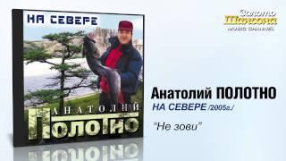 Анатолий Полотно - Не зови