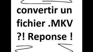 Convertir Un Fichier .mkv En N'importe Quel Format !