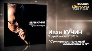 Иван Кучин - Сентиментальный детектив часть 3