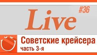LIVE #36 Советские крейсера. часть 3-я