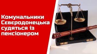Комунальники Сєвєродонецька судяться із пенсіонером