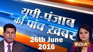5 Khabarein UP Punjab Ki | 26th June, 2016 - India TV