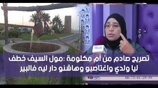 تصريح صادم من أم مكلومة :مول السيف خطف ليا ولدي واغتاصبو وهاشنو دار ليه فالبير  