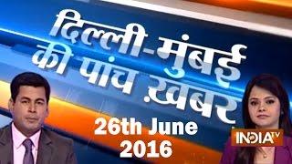 5 Khabarein Delhi Mumbai Ki | 26th June, 2016 - India TV