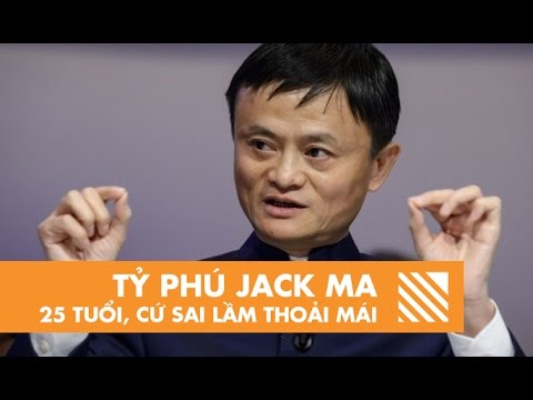 Tỷ Phú Jack Ma: 25 Tuổi, Cứ Sai Lầm Thoải Mái!