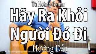 Hướng Dẫn: Hãy Ra Khỏi Người Đó Đi - Guitar Tú Hoàng Full hợp âm