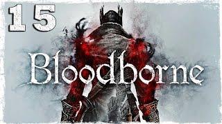 [PS4] Bloodborne. #15: Три БОССА сразу!??