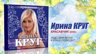 Ирина Круг - Ещё одна весна к концу подходит