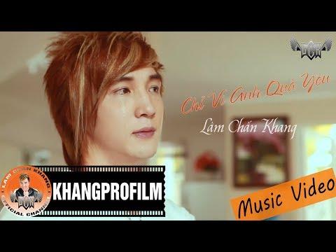 [MV HD] Chỉ Vì Anh Quá Yêu - Lâm Chấn Khang