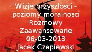 Wizje przyszlosci - poziomy moralnosci Rozmowy Zaawansowane 06-03-2013 Jacek Czapiewski