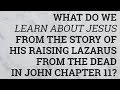 What Do We Learn About Jesus from the Story of His Raising Lazarus from the Dead in John Chapter 11