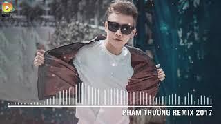 Phạm Trưởng Remix 2017 - Liên Khúc Nhạc Trẻ Remix Hay Nhất Phạm Trưởng 2017 - Nonstop Việt Mix