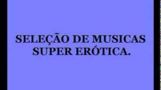 AS MELHORES MUSICAS SUPER ERÓTICA .