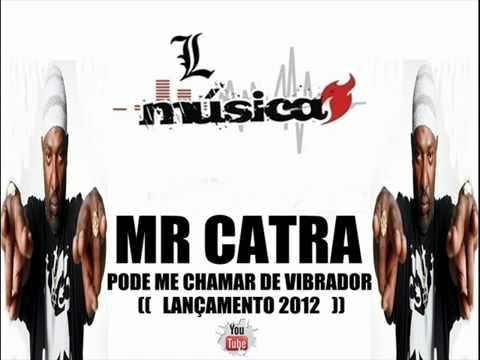MR CATRA - PODE ME CHAMAR DE VIBRADOR ♫♪♫  [LANÇAMENTO 2012]