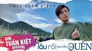 GIN TUẤN KIỆT | LÂU RỒI SAO VẪN CHƯA QUÊN [Official MV]
