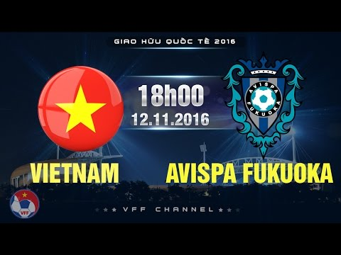 VIỆT NAM VS CLB AVISPA FUKUOKA - GIAO HỮU 2016 | FULL