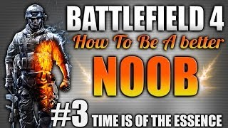Battlefield 4: How to be a better Noob Ep.3 - Time is of the Essence