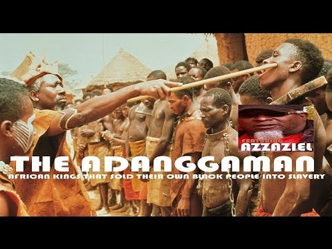 THE ADANGGAMAN AFRICAN KINGS THAT SOLD THEIR OWN BLACK PEOPLE INTO SLAVERY feat Azzaziel (HQ)