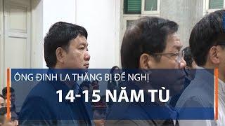 Ông Đinh La Thăng bị đề nghị 14-15 năm tù | VTC1