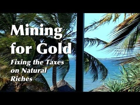 Mining for Gold - Fixing the Taxes on Natural Riches