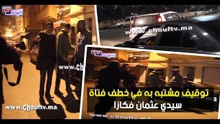 لحظة توقيف مشتبه به في خطف فتاة سيدي عثمان فكازا مع الخمسة ديال الصباح |