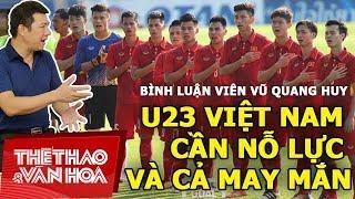 BLV Vũ Quang Huy: U23 Việt Nam cần nỗ lực và cả may mắn