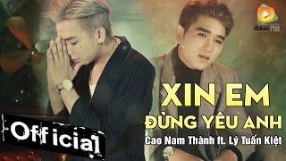 Xin Em Đừng Yêu Anh - Cao Nam Thành ft. Lý Tuấn Kiệt HKT (MV Official 4K)