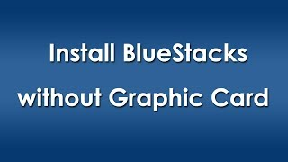Install BlueStacks Without Graphic Card Know How I Fixed