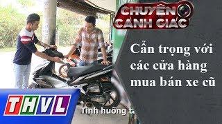 THVL | Chuyện cảnh giác: Cẩn trọng với các cửa hàng mua bán xe cũ