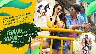 Bảo Anh, Bùi Anh Tuấn đùa giỡn nhăng nhít tại Thái Lan khi quay Thanh Xuân Của Chúng Ta