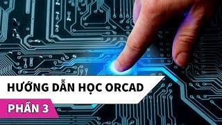 Hướng dẫn học phần mềm thiết kế mạch điện tử OrCAD | Phần 3
