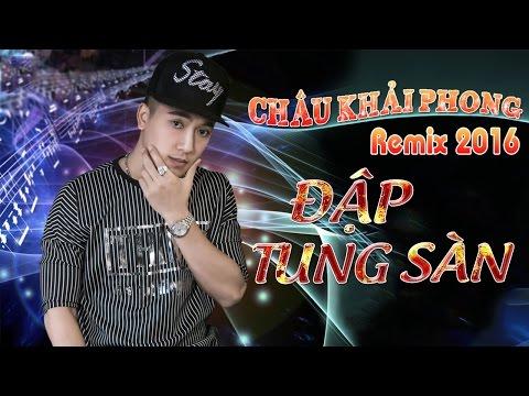 Châu Khải Phong Remix 2016 - Liên Khúc Nhạc Trẻ Remix Hay Nhất Của Châu Khải Phong 2016