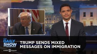 Trump Sends Mixed Messages on Immigration: The Daily Show
