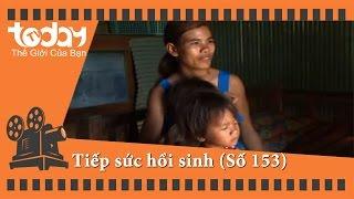 Tiếp sức hồi sinh - Số 153   TodayTV