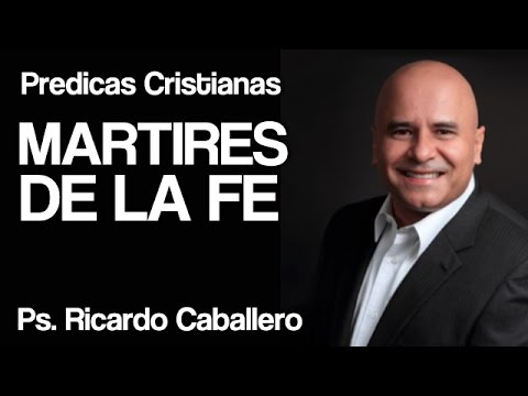 Mensajes cristianos - Mártires de la fe en Cristo - Pastor Ricardo Caballero