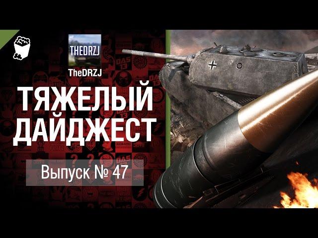 Тяжелый дайджест №47 - от TheDRZJ [World of Tanks]