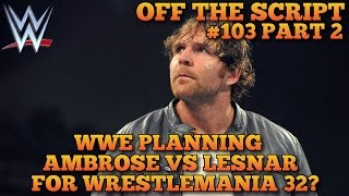 WWE Planning Dean Ambrose vs Brock Lesnar For Wrestlemania 32? - WWE Off The Script #103 Part 2