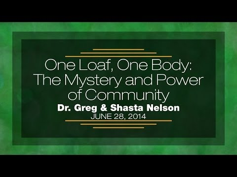 One Loaf, One Body: The Mystery and Power of Community - Dr. Greg and Shasta Nelson - June 28, 2014
