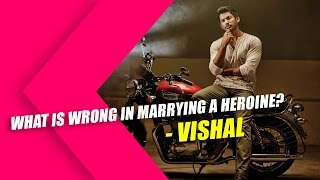 Vishal - What is wrong in marrying a heroine ?