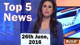 Top 5 News of the Day | 26th June, 2016 - India TV