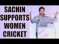 Sachin Tendulkar supports women cricket, wants it to becom..