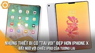 """Những thiết bị có """"tai voi"""" đẹp hơn iPhone X - Bất ngờ với chiếc iPad của tương lai"""
