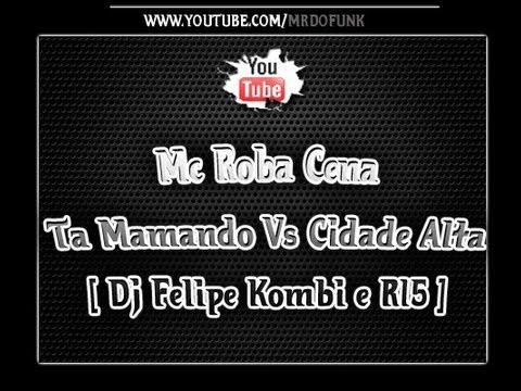 Mc Roba Cena - Ta Mamando Vs Cidade Alta [ Dj Felipe Kombi e R15 ]