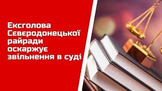 Ексголова Сєвєродонецької райради оскаржує звільнення в суді