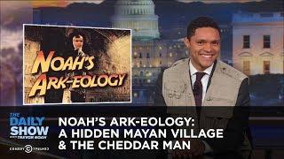 Noah's Ark-eology: A Hidden Mayan Village & The Cheddar Man: The Daily Show